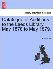 Catalogue of Additions to the Leeds Library. May 1878 to May 1879. - Anonymous