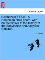 Belshazzar's Feast. A Seatonian prize poem, with notes relative to the history of the Babylonian and Assyrian Empires. - Hughes, T S.