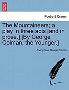 The Mountaineers; A Play in Three Acts [And in Prose.] [By George Colman, the Younger.]