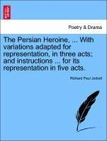 The Persian Heroine, ... With variations adapted for representation, in three acts and instructions ... for its representation in five acts. - Jodrell, Richard Paul