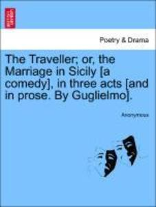 The Traveller; or, the Marriage in Sicily [a comedy], in three acts [and in prose. By Guglielmo]. als Taschenbuch von Anonymous - British Library, Historical Print Editions