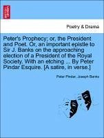 Peter's Prophecy or, the President and Poet. Or, an important epistle to Sir J. Banks on the approaching election of a President of the Royal Society. With an etching ... By Peter Pindar Esquire. [A satire, in verse.] - Pindar, Peter Banks, Joseph
