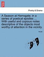 A  Season at Harrogate; In a Series of Poetical Epistles ... with Useful and Copious Notes Descriptive of the Objects Most Worthy of Attention in the