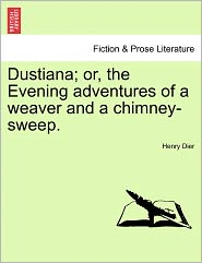 Dustiana; Or, The Evening Adventures Of A Weaver And A Chimney-Sweep. - Henry Dier