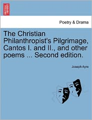 The Christian Philanthropist's Pilgrimage, Cantos I. And Ii., And Other Poems ... Second Edition. - Joseph Ayre