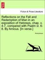 Reflections on the Fall and Redemption of Man in an exposition of Hebrews, chap. x. 4-7, compared with Psalm xl. 6-8. By Amicus. [In verse.] - Anonymous