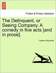 The Delinquent, Or Seeing Company. A Comedy In Five Acts [And In Prose]. - Frederic Reynolds