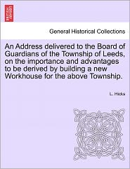 An Address Delivered To The Board Of Guardians Of The Township Of Leeds, On The Importance And Advantages To Be Derived By Building A New Workhouse For The Above Township. - L. Hicks