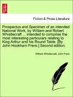 Prospectus and Specimen of an intended National Work, by William and Robert Whistlecraft ... intended to comprise the most interesting particulars relating to King Arthur and his Round Table. [By John Hookham Frere.] Second edition. - Whistlecraft, William Frere, John