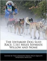 The Iditarod Dog Sled Race: 1,161 Miles Separate Willow and Nome - Taft Johnson