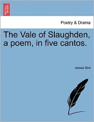 The Vale Of Slaughden, A Poem, In Five Cantos. - James Bird