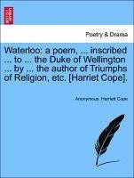Waterloo: a poem, ... inscribed ... to ... the Duke of Wellington ... by ... the author of Triumphs of Religion, etc. [Harriet Cope]. - Anonymous Cope, Harriett