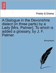A Dialogue in the Devonshire dialect (in three parts) by a Lady [Mrs. Palmer]. To which is added a glossary, by J. F. Palmer. - Anonymous