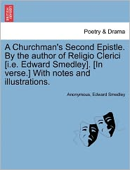 A Churchman's Second Epistle. By the author of Religio Clerici [i.e. Edward Smedley]. [In verse.] With notes and illustrations. - Anonymous, Edward Smedley