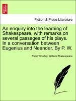 An enquiry into the learning of Shakespeare, with remarks on several passages of his plays. In a conversation between Eugenius and Neander. By P. W. - Whalley, Peter Shakespeare, William