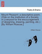 Roscoe, William: Mount Pleasant: a descriptive poem. (Ode on the Institution of a Society in Liverpool for the encouragement of designing, drawing, painting, etc.) [By William Roscoe.]