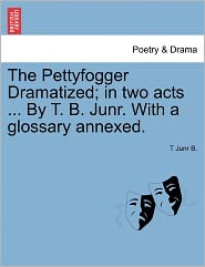 The Pettyfogger Dramatized; In Two Acts ... By T. B. Junr. With A Glossary Annexed. - T Junr B.
