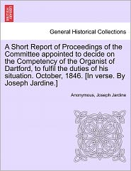 A Short Report of Proceedings of the Committee appointed to decide on the Competency of the Organist of Dartford, to fulfil the duties of his situation. October, 1846. [In verse. By Joseph Jardine.] - Anonymous, Joseph Jardine