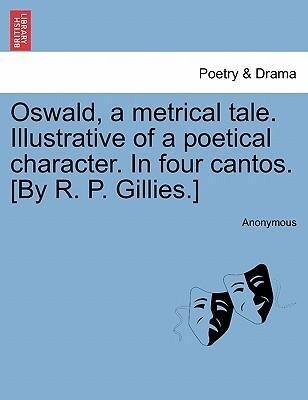 Oswald, a metrical tale. Illustrative of a poetical character. In four cantos. [By R. P. Gillies.] als Taschenbuch von Anonymous