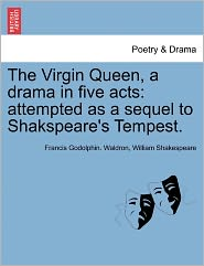 The Virgin Queen, a Drama in Five Acts: Attempted as a Sequel to Shakspeare's Tempest.