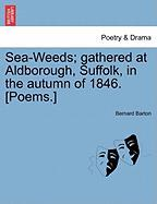 Sea-Weeds; Gathered at Aldborough, Suffolk, in the Autumn of 1846. [Poems.]