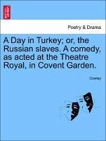 A Day in Turkey or, the Russian slaves. A comedy, as acted at the Theatre Royal, in Covent Garden. - Cowley