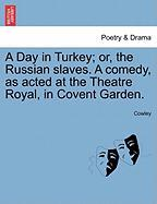 A Day in Turkey; Or, the Russian Slaves. a Comedy, as Acted at the Theatre Royal, in Covent Garden.