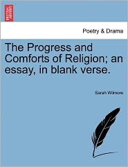 The Progress And Comforts Of Religion; An Essay, In Blank Verse. - Sarah Wilmore