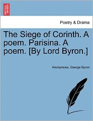 The Siege of Corinth. A poem. Parisina. A poem. [By Lord Byron.] - Anonymous, George Byron
