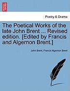 The Poetical Works of the Late John Brent ... Revised Edition. [Edited by Francis and Algernon Brent.]