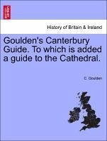 Goulden's Canterbury Guide. To which is added a guide to the Cathedral. - Goulden, C.