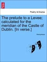 The prelude to a Levee calculated for the meridian of the Castle of Dublin. [In verse.] - Anonymous
