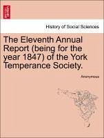 The Eleventh Annual Report (being for the year 1847) of the York Temperance Society. - Anonymous