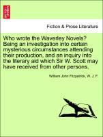 Who wrote the Waverley Novels? Being an investigation into certain mysterious circumstances attending their production, and an inquiry into the li...