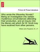 Fitzpatrick, William John;F, W. J.: Who wrote the Waverley Novels? Being an investigation into certain mysterious circumstances attending their production, and an inquiry into the literary aid which Sir W. Scott may have received from other persons.