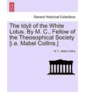 The Idyll of the White Lotus. by M. C., Fellow of the Theosophical Society [I.E. Mabel Collins.] - M C
