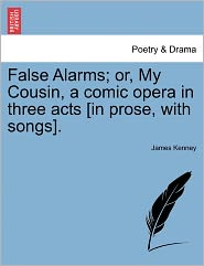 False Alarms; Or, My Cousin, A Comic Opera In Three Acts [In Prose, With Songs].