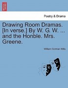 Wills, William Gorman: Drawing Room Dramas. [In verse.] By W. G. W. ... and the Honble. Mrs. Greene.