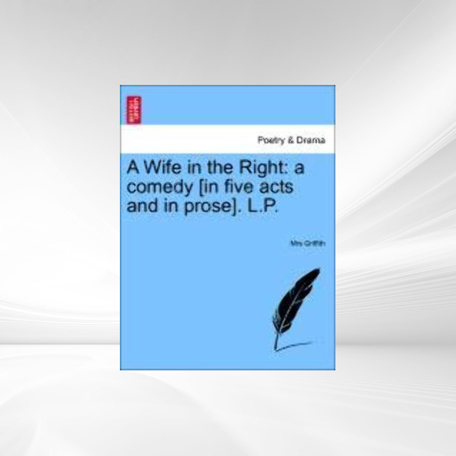 A Wife in the Right: a comedy [in five acts and in prose]. L.P. als Taschenbuch von Mrs Griffith - British Library, Historical Print Editions