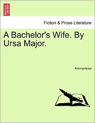 A Bachelor's Wife. By Ursa Major. - Anonymous
