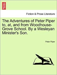 The Adventures Of Peter Piper To, At, And From Woodhouse-Grove School. By A Wesleyan Minister's Son. - Peter Piper