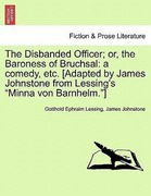 Lessing, Gotthold Ephraim;JOHNSTONE, JAMES: The Disbanded Officer; or, the Baroness of Bruchsal: a comedy, etc. [Adapted by James Johnstone from Lessing´s Minna von Barnhelm.]