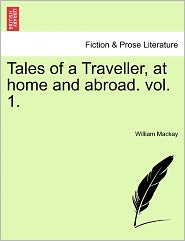 Tales Of A Traveller, At Home And Abroad. Vol. 1. - William Mackay