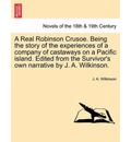 A Real Robinson Crusoe. Being the Story of the Experiences of a Company of Castaways on a Pacific Island. Edited from the Survivor's Own Narrative B - J a Wilkinson