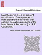 Faucher, Le´on Leonard Joseph;Culverwell, J. P.: Manchester in 1844: its present condition and future prospects; translated from the French, with copious notes by a member of the Manchester Athenaeum. [i.e. J. P. Culverwell.]