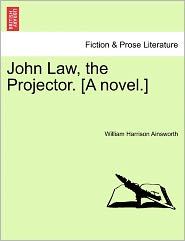 John Law, The Projector. [A Novel.] - William Harrison Ainsworth