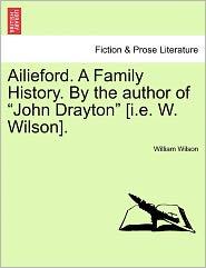 Ailieford. A Family History. By The Author Of John Drayton [I.E. W. Wilson]. - William Wilson