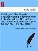 Catalogue of Mr. Capell's Shakesperiana presented by him to Trinity College, Cambridge, and printed from an exact copy of his own MS. Few MS. notes. - Capell, Edward Shakespeare, William