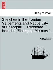 Sketches In The Foreign Settlements And Native City Of Shanghai ... Reprinted From The Shanghai Mercury.. - W. Macfarlane