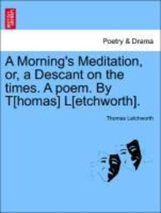 A Morning´s Meditation, or, a Descant on the times. A poem. By T[homas] L[etchworth]. als Taschenbuch von Thomas Letchworth - British Library, Historical Print Editions